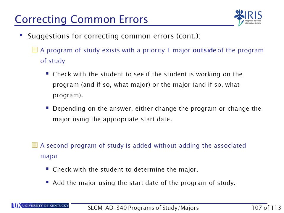 Correcting Common Errors Suggestions for correcting common errors (cont.):  The program of study date and the major date do not coincide  Check to see if the student changed majors within the program-if they did and there is no gap in dates, there is no problem.