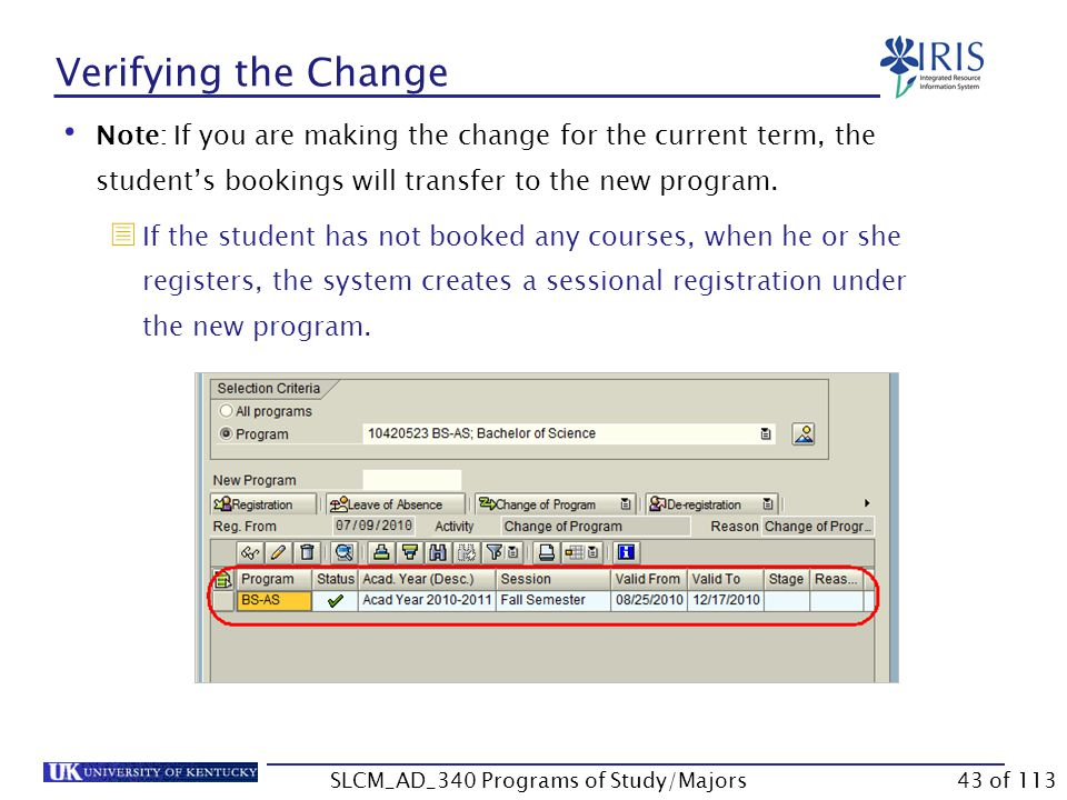 Verifying the Change On the Registrations tab, click Program Overview Notice the change in the Program column Use the scroll bar to view Start and End Date Click the Continue icon to close Use the following steps to verify the changes you have made to the student's records.