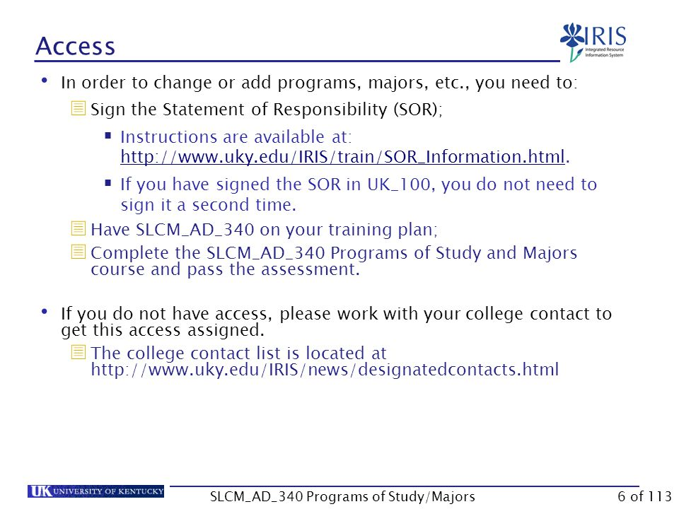 Access In order to change or add programs, majors, etc., you need to:  Sign the Statement of Responsibility (SOR);  Instructions are available at: http://www.uky.edu/IRIS/train/SOR_Information.html.