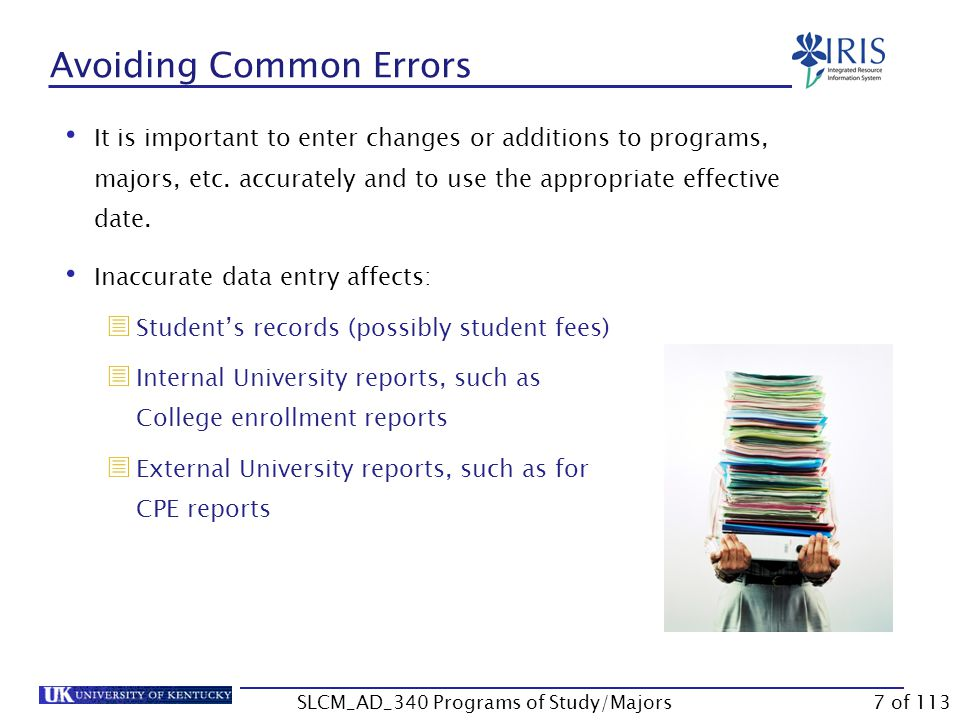 Correcting Common Errors Suggestions for correcting common errors (cont.):  A program of study exists with a priority 1 major outside of the program of study  Check with the student to see if the student is working on the program (and if so, what major) or the major (and if so, what program).