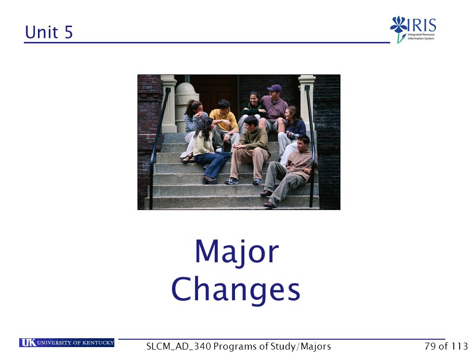 Unit 4 Summary Adding a Major Within a Program of Study Adding a Major Outside of the Program of Study Click on the Continue button to move to Unit 5 SLCM_AD_340 Programs of Study/Majors78 of 113