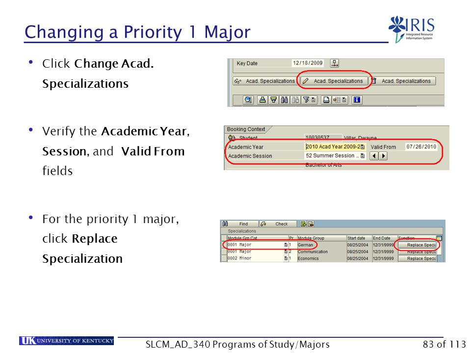 Changing a Priority 1 Major Verify the student's current program of study is displayed in the Program field Enter the effective date in the Key Date field (this is generally the current date) SLCM_AD_340 Programs of Study/Majors Use the following steps to change a priority 1 major.