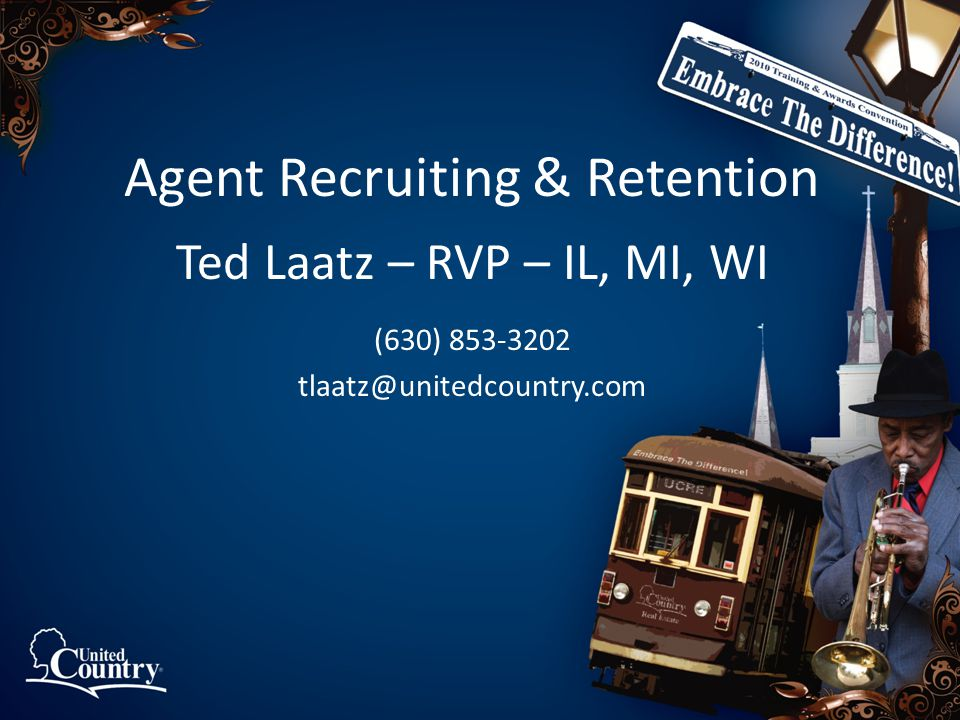 Agent Recruiting & Retention Ted Laatz – RVP – IL, MI, WI (630) 853-3202 tlaatz@unitedcountry.com