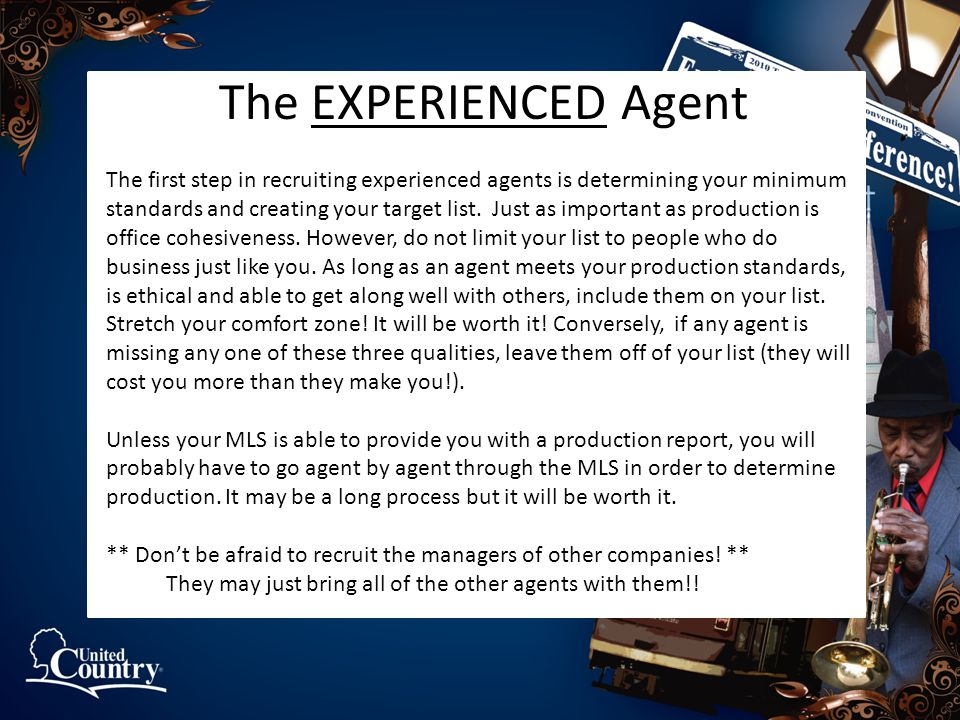 The EXPERIENCED Agent The first step in recruiting experienced agents is determining your minimum standards and creating your target list. Just as imp