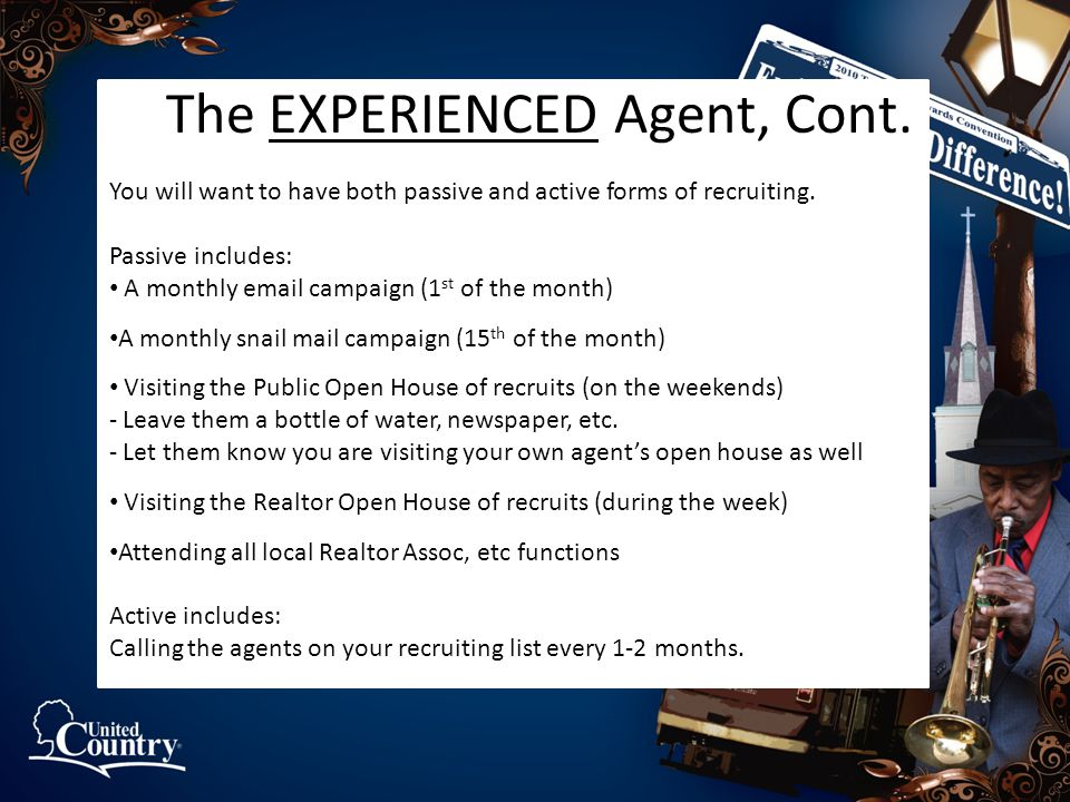 The EXPERIENCED Agent, Cont. You will want to have both passive and active forms of recruiting. Passive includes: A monthly email campaign (1 st of th