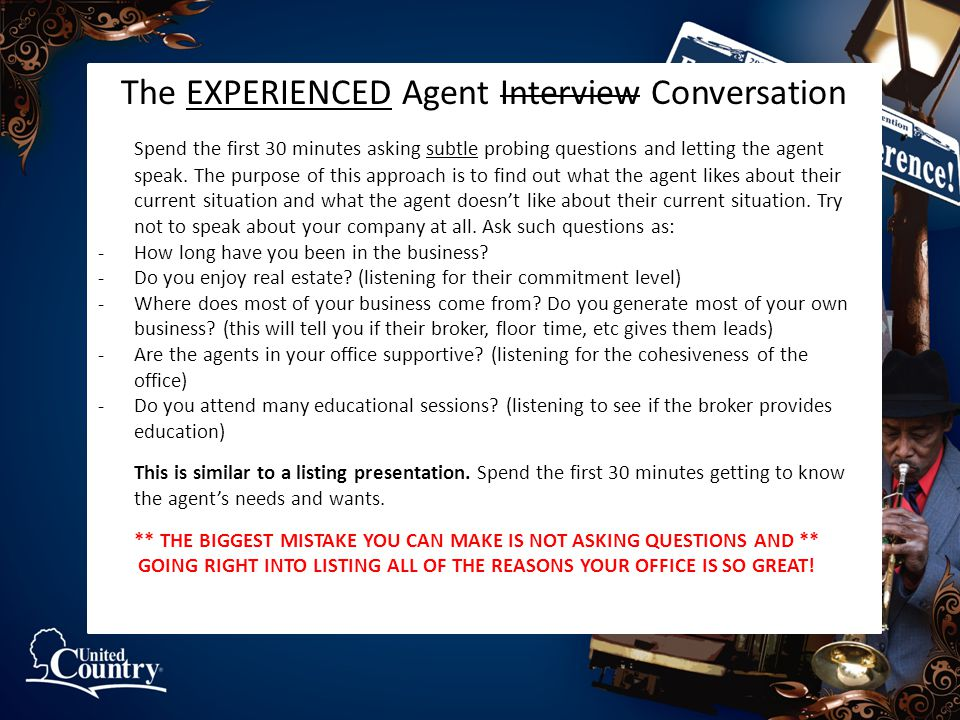 The EXPERIENCED Agent Interview Conversation Spend the first 30 minutes asking subtle probing questions and letting the agent speak. The purpose of th