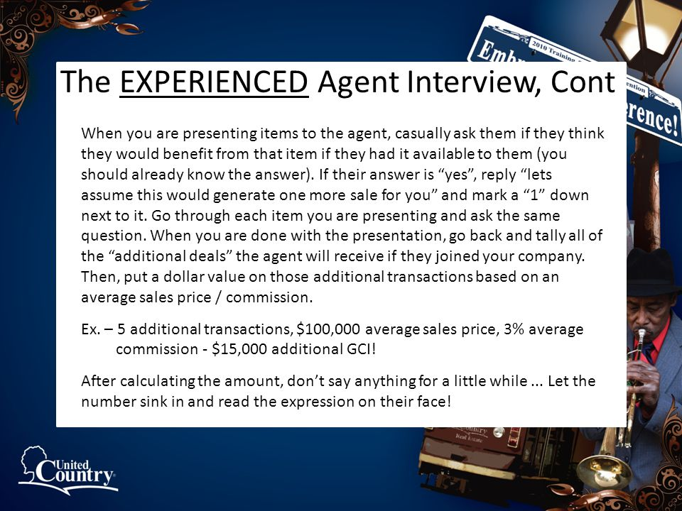 The EXPERIENCED Agent Interview, Cont When you are presenting items to the agent, casually ask them if they think they would benefit from that item if they had it available to them (you should already know the answer).