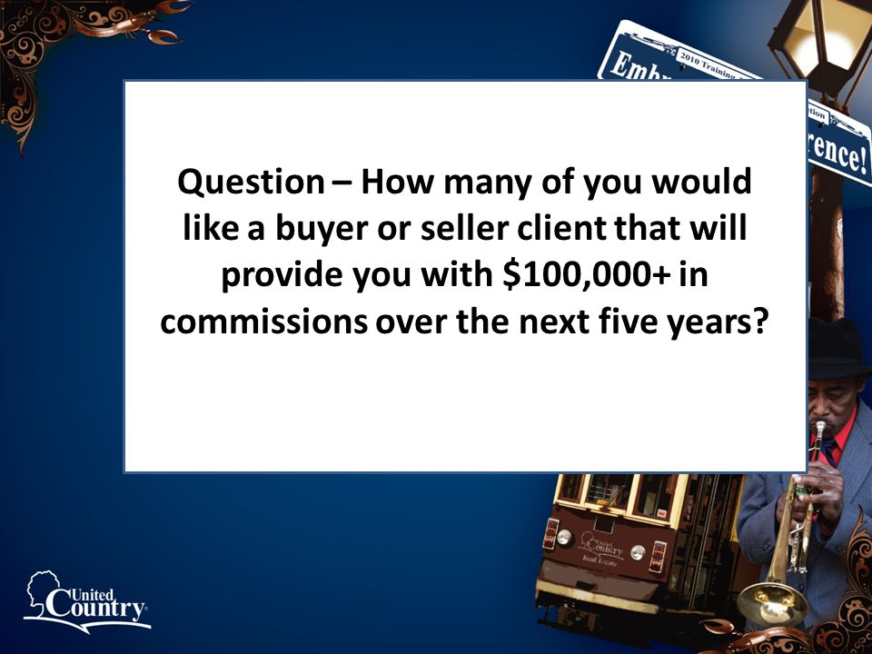 Question – How many of you would like a buyer or seller client that will provide you with $100,000+ in commissions over the next five years?