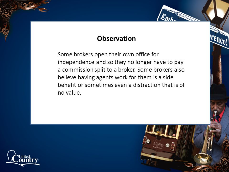 Observation Some brokers open their own office for independence and so they no longer have to pay a commission split to a broker.