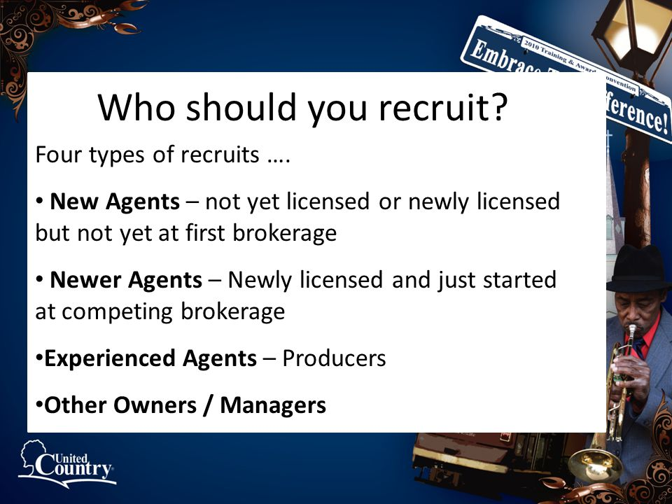 Who should you recruit? Four types of recruits …. New Agents – not yet licensed or newly licensed but not yet at first brokerage Newer Agents – Newly