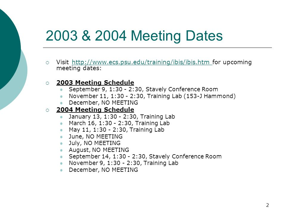 2 2003 & 2004 Meeting Dates  Visit http://www.ecs.psu.edu/training/ibis/ibis.htm for upcoming meeting dates: http://www.ecs.psu.edu/training/ibis/ibis.htm  2003 Meeting Schedule September 9, 1:30 - 2:30, Stavely Conference Room November 11, 1:30 - 2:30, Training Lab (153-J Hammond) December, NO MEETING  2004 Meeting Schedule January 13, 1:30 - 2:30, Training Lab March 16, 1:30 - 2:30, Training Lab May 11, 1:30 - 2:30, Training Lab June, NO MEETING July, NO MEETING August, NO MEETING September 14, 1:30 - 2:30, Stavely Conference Room November 9, 1:30 - 2:30, Training Lab December, NO MEETING