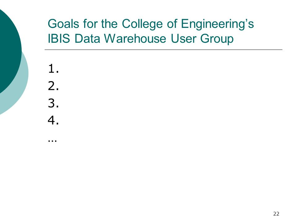 22 Goals for the College of Engineering's IBIS Data Warehouse User Group 1. 2. 3. 4. …
