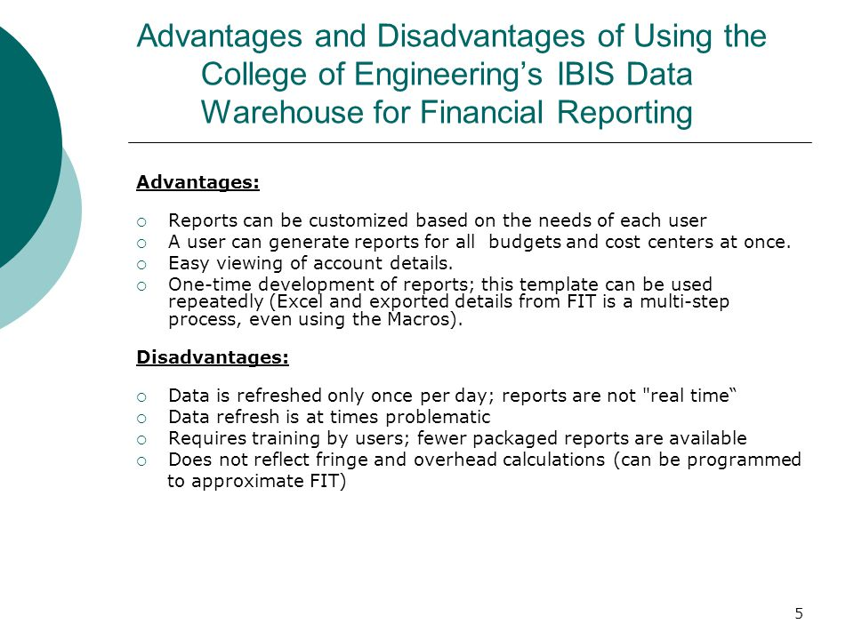 5 Advantages and Disadvantages of Using the College of Engineering's IBIS Data Warehouse for Financial Reporting Advantages:  Reports can be customized based on the needs of each user  A user can generate reports for all budgets and cost centers at once.