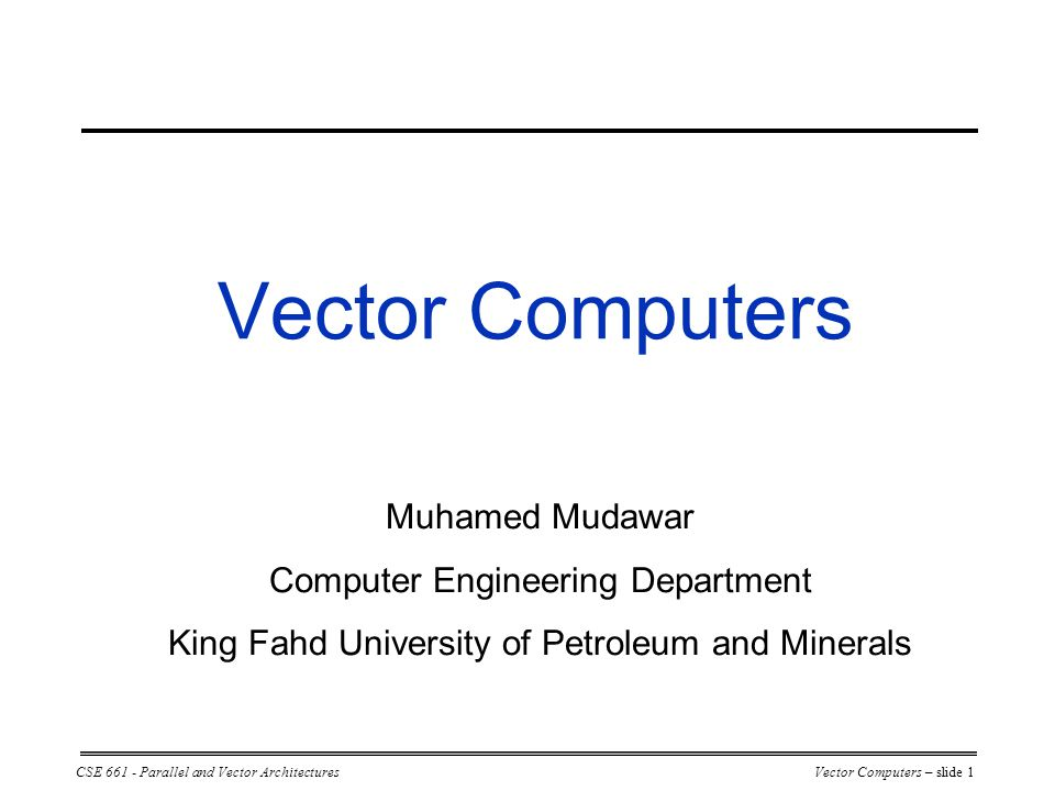 CSE 661 - Parallel and Vector ArchitecturesVector Computers – slide 1 Vector Computers Muhamed Mudawar Computer Engineering Department King Fahd University of Petroleum and Minerals
