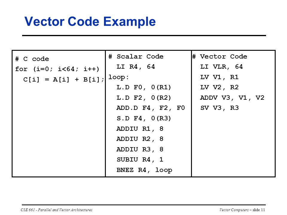 CSE 661 - Parallel and Vector ArchitecturesVector Computers – slide 11 # Scalar Code LI R4, 64 loop: L.D F0, 0(R1) L.D F2, 0(R2) ADD.D F4, F2, F0 S.D F4, 0(R3) ADDIU R1, 8 ADDIU R2, 8 ADDIU R3, 8 SUBIU R4, 1 BNEZ R4, loop # Vector Code LI VLR, 64 LV V1, R1 LV V2, R2 ADDV V3, V1, V2 SV V3, R3 # C code for (i=0; i<64; i++) C[i] = A[i] + B[i]; Vector Code Example