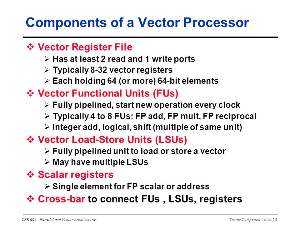 CSE 661 - Parallel and Vector ArchitecturesVector Computers – slide 13 Components of a Vector Processor  Vector Register File  Has at least 2 read and 1 write ports  Typically 8-32 vector registers  Each holding 64 (or more) 64-bit elements  Vector Functional Units (FUs)  Fully pipelined, start new operation every clock  Typically 4 to 8 FUs: FP add, FP mult, FP reciprocal  Integer add, logical, shift (multiple of same unit)  Vector Load-Store Units (LSUs)  Fully pipelined unit to load or store a vector  May have multiple LSUs  Scalar registers  Single element for FP scalar or address  Cross-bar to connect FUs, LSUs, registers