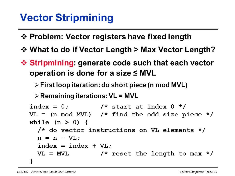 CSE 661 - Parallel and Vector ArchitecturesVector Computers – slide 23  Problem: Vector registers have fixed length  What to do if Vector Length > Max Vector Length.
