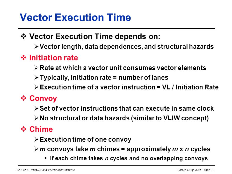 CSE 661 - Parallel and Vector ArchitecturesVector Computers – slide 30  Vector Execution Time depends on:  Vector length, data dependences, and structural hazards  Initiation rate  Rate at which a vector unit consumes vector elements  Typically, initiation rate = number of lanes  Execution time of a vector instruction = VL / Initiation Rate  Convoy  Set of vector instructions that can execute in same clock  No structural or data hazards (similar to VLIW concept)  Chime  Execution time of one convoy  m convoys take m chimes = approximately m x n cycles  If each chime takes n cycles and no overlapping convoys Vector Execution Time