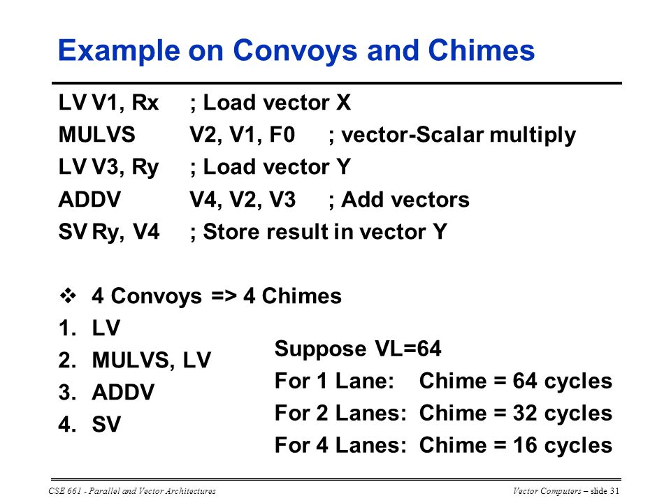 CSE 661 - Parallel and Vector ArchitecturesVector Computers – slide 31 LVV1, Rx; Load vector X MULVSV2, V1, F0; vector-Scalar multiply LVV3, Ry; Load vector Y ADDVV4, V2, V3; Add vectors SVRy, V4; Store result in vector Y  4 Convoys => 4 Chimes 1.LV 2.MULVS, LV 3.ADDV 4.SV Suppose VL=64 For 1 Lane:Chime = 64 cycles For 2 Lanes:Chime = 32 cycles For 4 Lanes:Chime = 16 cycles Example on Convoys and Chimes