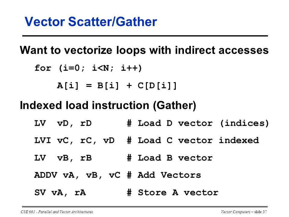 CSE 661 - Parallel and Vector ArchitecturesVector Computers – slide 37 Vector Scatter/Gather Want to vectorize loops with indirect accesses for (i=0; i<N; i++) A[i] = B[i] + C[D[i]] Indexed load instruction (Gather) LV vD, rD # Load D vector (indices) LVI vC, rC, vD # Load C vector indexed LV vB, rB # Load B vector ADDV vA, vB, vC # Add Vectors SV vA, rA # Store A vector