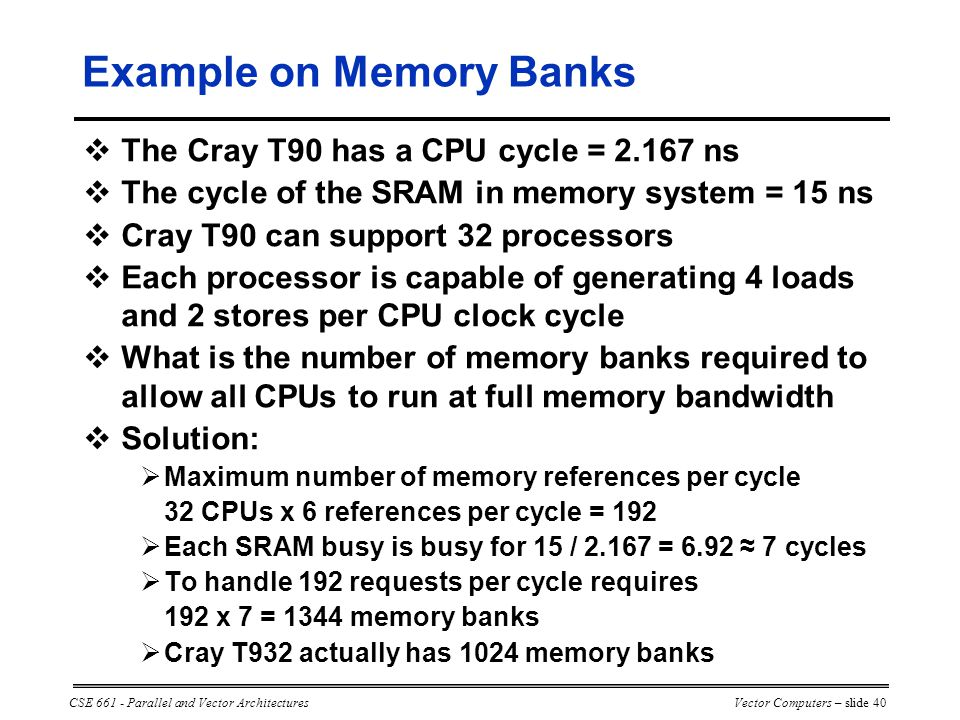 CSE 661 - Parallel and Vector ArchitecturesVector Computers – slide 40 Example on Memory Banks  The Cray T90 has a CPU cycle = 2.167 ns  The cycle of the SRAM in memory system = 15 ns  Cray T90 can support 32 processors  Each processor is capable of generating 4 loads and 2 stores per CPU clock cycle  What is the number of memory banks required to allow all CPUs to run at full memory bandwidth  Solution:  Maximum number of memory references per cycle 32 CPUs x 6 references per cycle = 192  Each SRAM busy is busy for 15 / 2.167 = 6.92 ≈ 7 cycles  To handle 192 requests per cycle requires 192 x 7 = 1344 memory banks  Cray T932 actually has 1024 memory banks