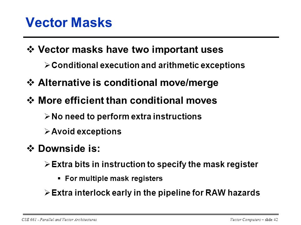 CSE 661 - Parallel and Vector ArchitecturesVector Computers – slide 42 Vector Masks  Vector masks have two important uses  Conditional execution and arithmetic exceptions  Alternative is conditional move/merge  More efficient than conditional moves  No need to perform extra instructions  Avoid exceptions  Downside is:  Extra bits in instruction to specify the mask register  For multiple mask registers  Extra interlock early in the pipeline for RAW hazards