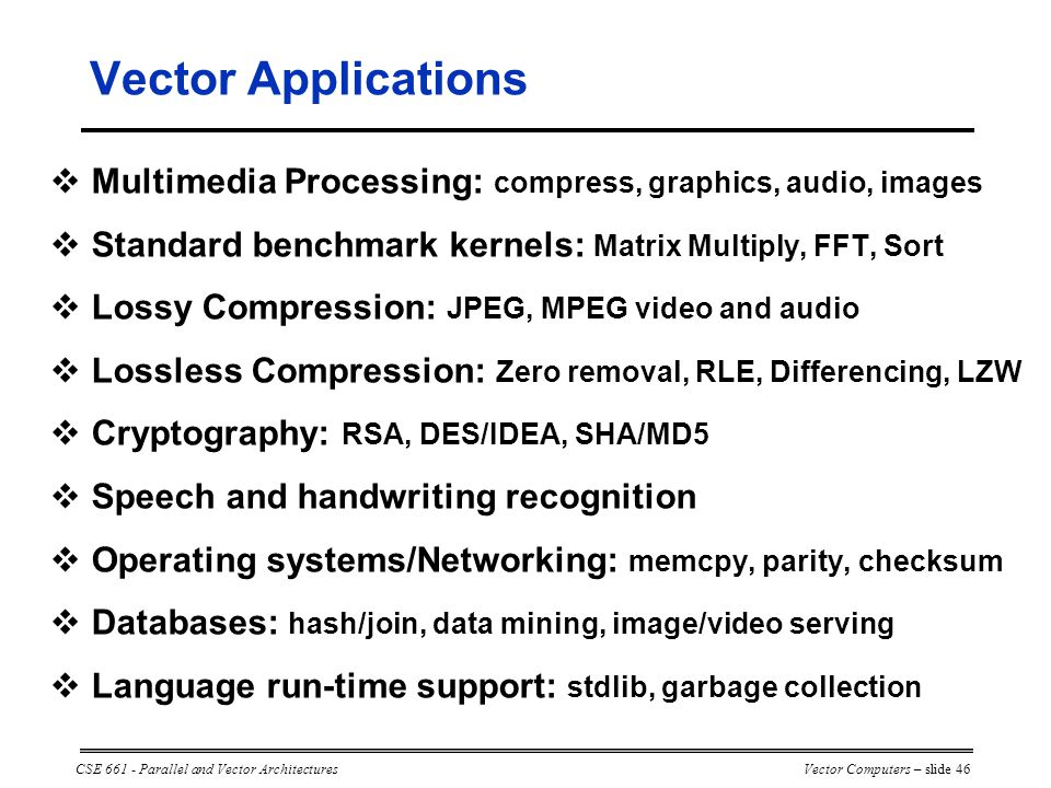 CSE 661 - Parallel and Vector ArchitecturesVector Computers – slide 46  Multimedia Processing: compress, graphics, audio, images  Standard benchmark kernels: Matrix Multiply, FFT, Sort  Lossy Compression: JPEG, MPEG video and audio  Lossless Compression: Zero removal, RLE, Differencing, LZW  Cryptography: RSA, DES/IDEA, SHA/MD5  Speech and handwriting recognition  Operating systems/Networking: memcpy, parity, checksum  Databases: hash/join, data mining, image/video serving  Language run-time support: stdlib, garbage collection Vector Applications