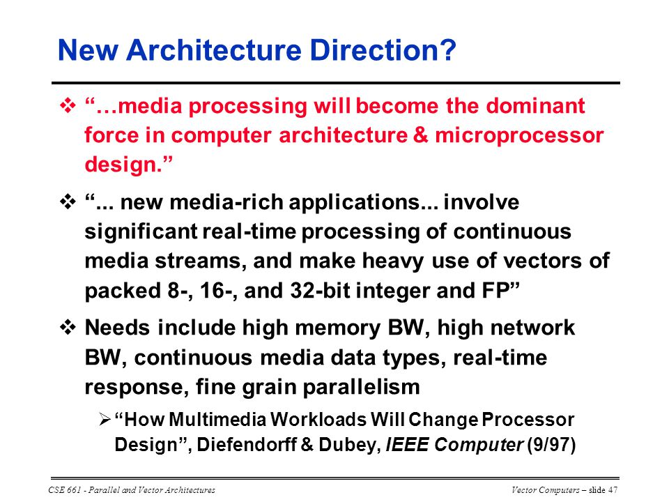 CSE 661 - Parallel and Vector ArchitecturesVector Computers – slide 47  …media processing will become the dominant force in computer architecture & microprocessor design.  ...