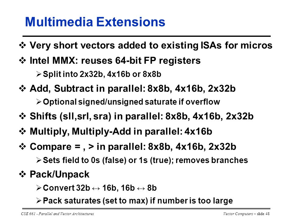 CSE 661 - Parallel and Vector ArchitecturesVector Computers – slide 48 Multimedia Extensions  Very short vectors added to existing ISAs for micros  Intel MMX: reuses 64-bit FP registers  Split into 2x32b, 4x16b or 8x8b  Add, Subtract in parallel: 8x8b, 4x16b, 2x32b  Optional signed/unsigned saturate if overflow  Shifts (sll,srl, sra) in parallel: 8x8b, 4x16b, 2x32b  Multiply, Multiply-Add in parallel: 4x16b  Compare =, > in parallel: 8x8b, 4x16b, 2x32b  Sets field to 0s (false) or 1s (true); removes branches  Pack/Unpack  Convert 32b ↔ 16b, 16b ↔ 8b  Pack saturates (set to max) if number is too large
