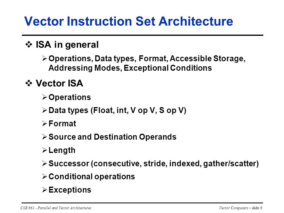CSE 661 - Parallel and Vector ArchitecturesVector Computers – slide 6 Vector Instruction Set Architecture  ISA in general  Operations, Data types, Format, Accessible Storage, Addressing Modes, Exceptional Conditions  Vector ISA  Operations  Data types (Float, int, V op V, S op V)  Format  Source and Destination Operands  Length  Successor (consecutive, stride, indexed, gather/scatter)  Conditional operations  Exceptions