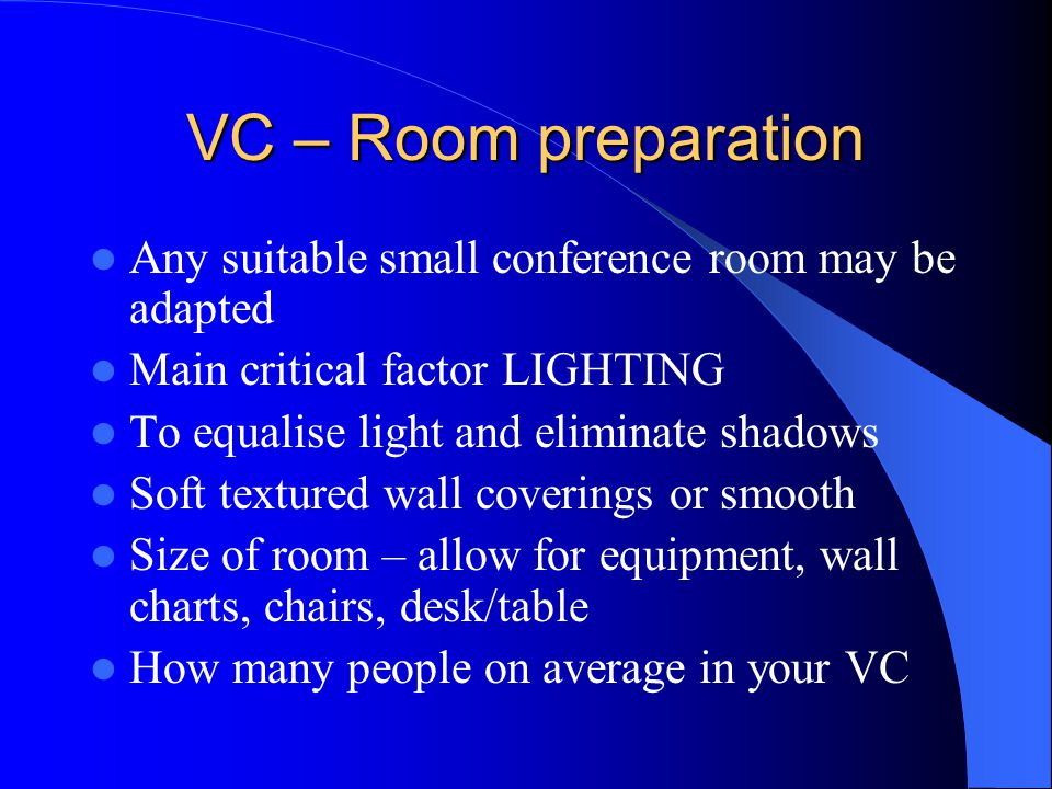 VC – Room preparation Any suitable small conference room may be adapted Main critical factor LIGHTING To equalise light and eliminate shadows Soft tex
