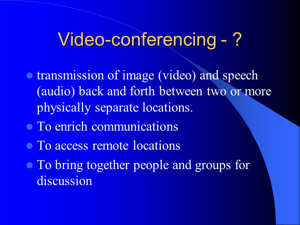 Video-conferencing - ? transmission of image (video) and speech (audio) back and forth between two or more physically separate locations. To enrich co