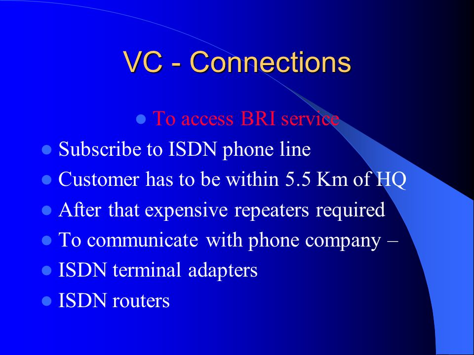 VC - Connections To access BRI service Subscribe to ISDN phone line Customer has to be within 5.5 Km of HQ After that expensive repeaters required To