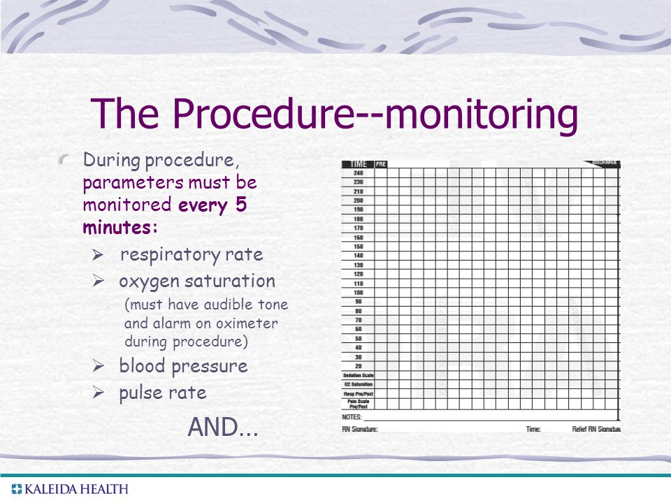 . The Procedure--monitoring During procedure, parameters must be monitored every 5 minutes:  respiratory rate  oxygen saturation (must have audible tone and alarm on oximeter during procedure)  blood pressure  pulse rate AND…