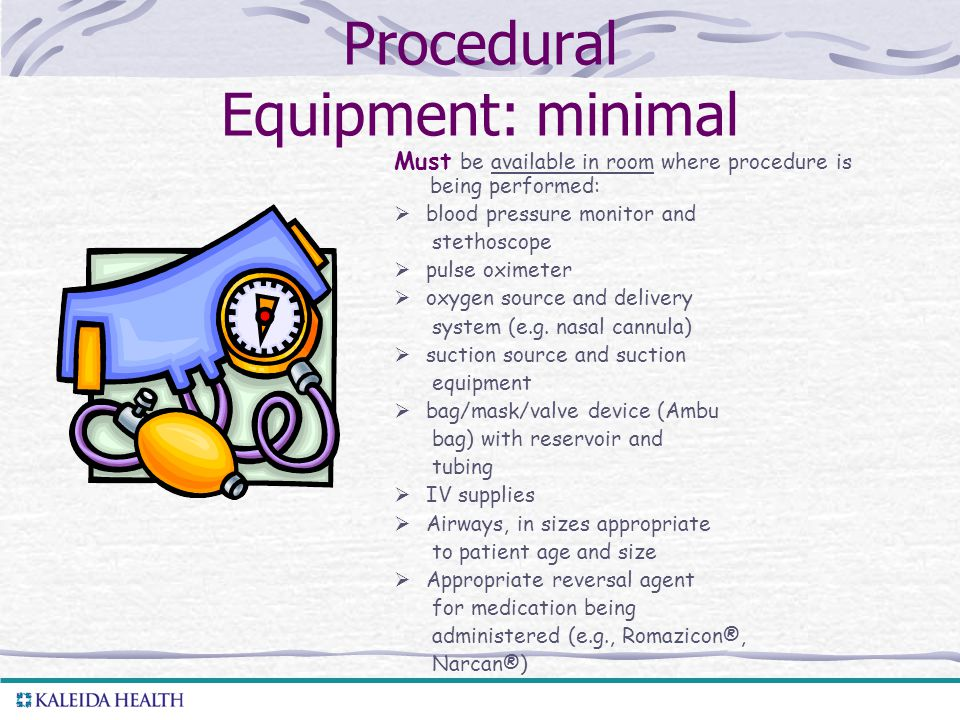 Procedural Equipment: minimal Must be available in room where procedure is being performed:  blood pressure monitor and stethoscope  pulse oximeter  oxygen source and delivery system (e.g.