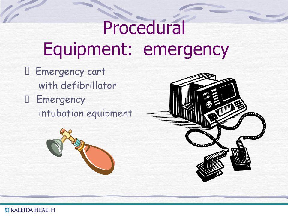 . Procedural Equipment: emergency  Emergency cart with defibrillator  Emergency intubation equipment