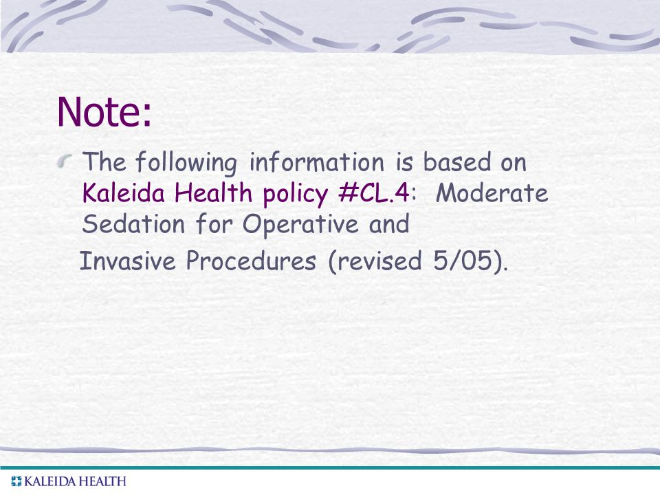 . Note: The following information is based on Kaleida Health policy #CL.4: Moderate Sedation for Operative and Invasive Procedures (revised 5/05).