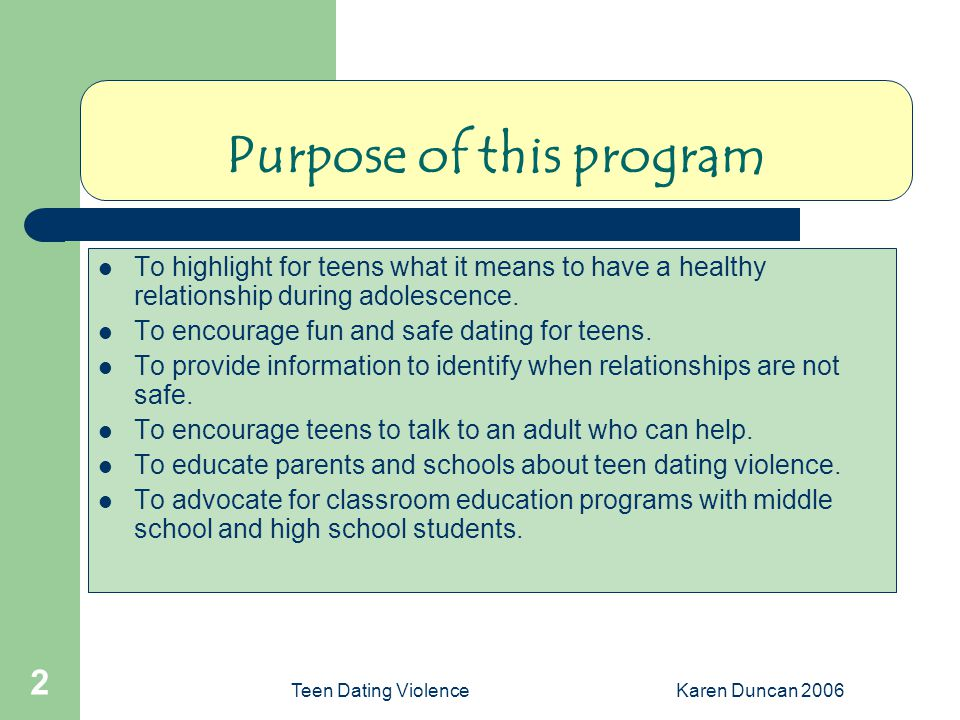 Teen Dating ViolenceKaren Duncan 2006 2 Purpose of this program To highlight for teens what it means to have a healthy relationship during adolescence.