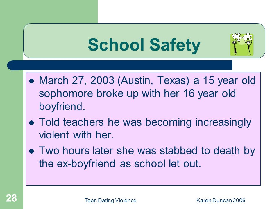 Teen Dating ViolenceKaren Duncan 2006 28 School Safety March 27, 2003 (Austin, Texas) a 15 year old sophomore broke up with her 16 year old boyfriend.