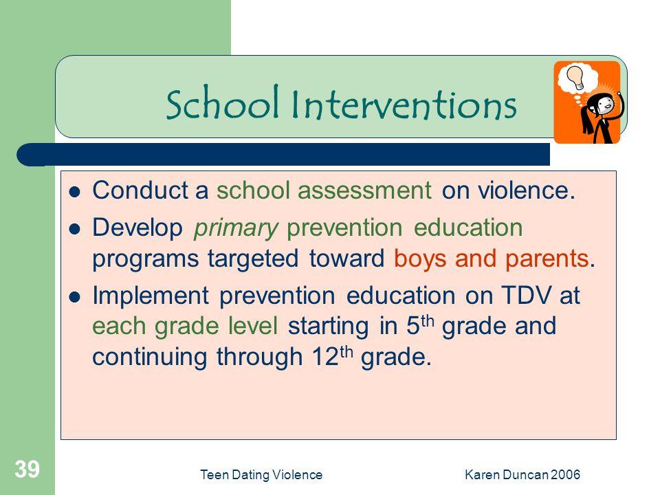 Teen Dating ViolenceKaren Duncan 2006 39 School Interventions Conduct a school assessment on violence.