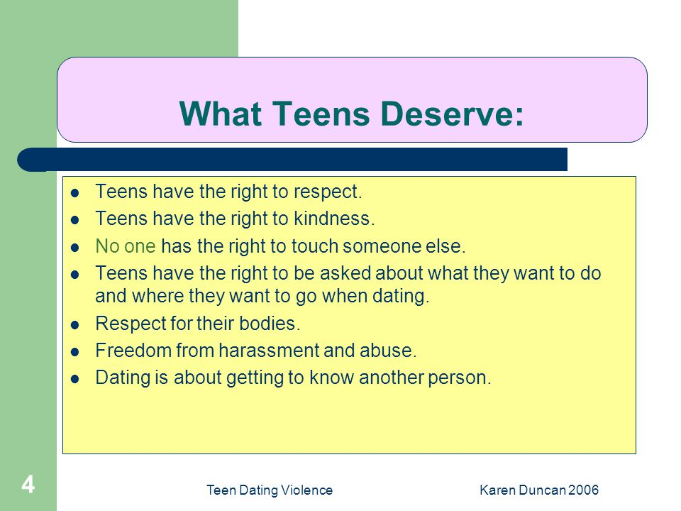 Teen Dating ViolenceKaren Duncan 2006 4 What Teens Deserve: Teens have the right to respect.