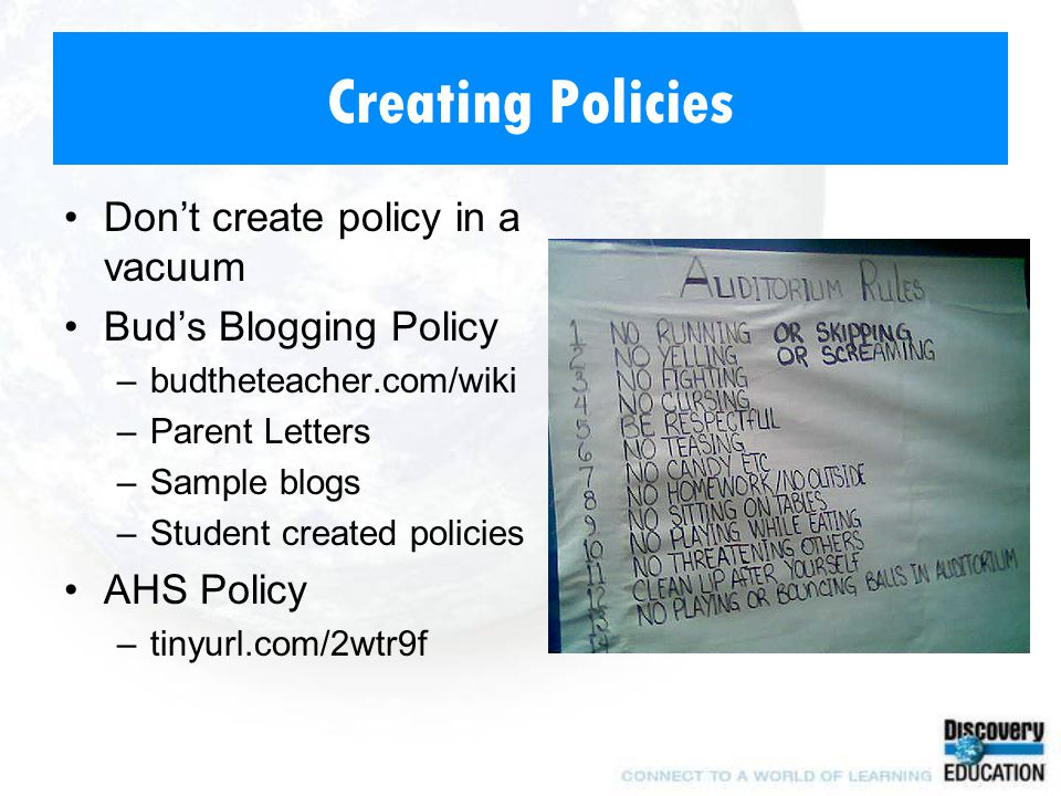 Creating Policies Don't create policy in a vacuum Bud's Blogging Policy –budtheteacher.com/wiki –Parent Letters –Sample blogs –Student created policies AHS Policy –tinyurl.com/2wtr9f