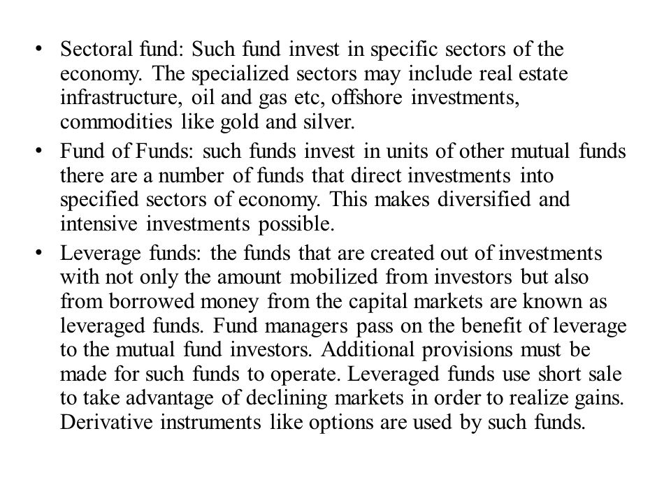 Sectoral fund: Such fund invest in specific sectors of the economy. The specialized sectors may include real estate infrastructure, oil and gas etc, o