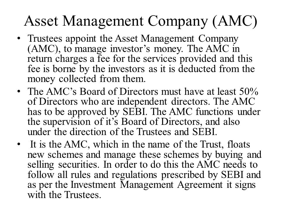 Asset Management Company (AMC) Trustees appoint the Asset Management Company (AMC), to manage investor's money. The AMC in return charges a fee for th