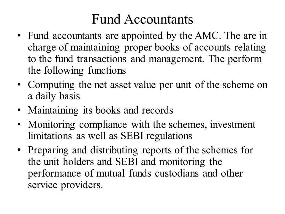 Fund Accountants Fund accountants are appointed by the AMC. The are in charge of maintaining proper books of accounts relating to the fund transaction