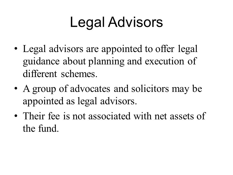 Legal Advisors Legal advisors are appointed to offer legal guidance about planning and execution of different schemes. A group of advocates and solici