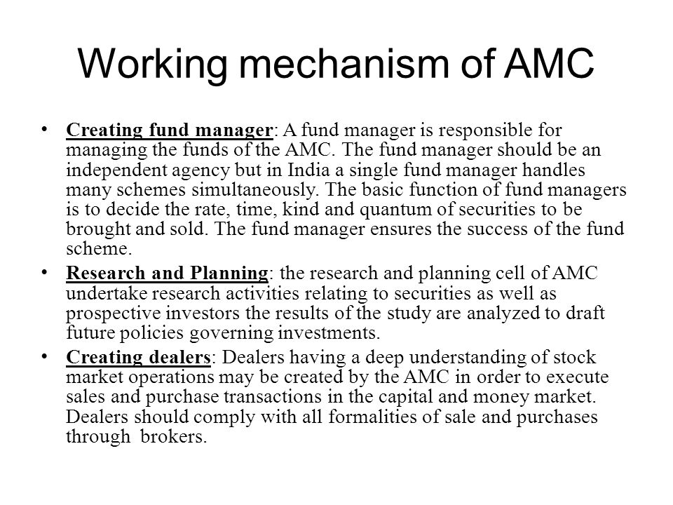 Working mechanism of AMC Creating fund manager: A fund manager is responsible for managing the funds of the AMC. The fund manager should be an indepen