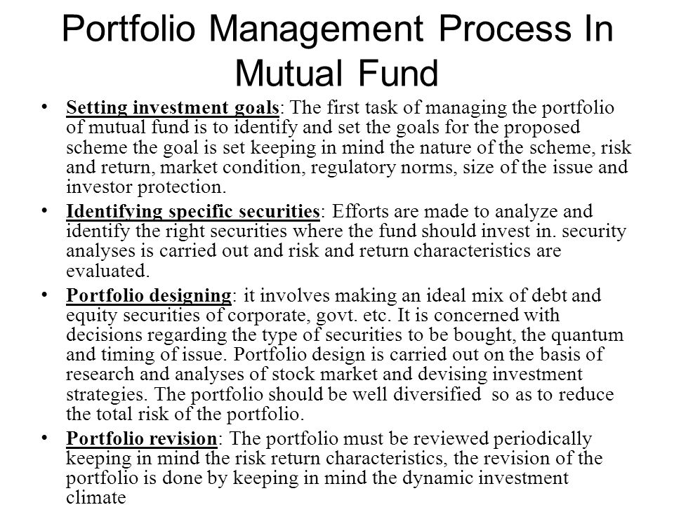 Portfolio Management Process In Mutual Fund Setting investment goals: The first task of managing the portfolio of mutual fund is to identify and set t