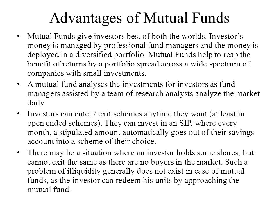 Advantages of Mutual Funds Mutual Funds give investors best of both the worlds. Investor's money is managed by professional fund managers and the mone