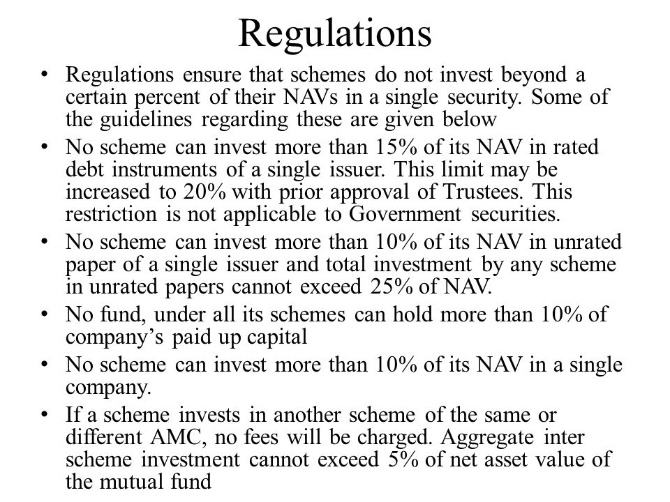 Regulations Regulations ensure that schemes do not invest beyond a certain percent of their NAVs in a single security. Some of the guidelines regardin
